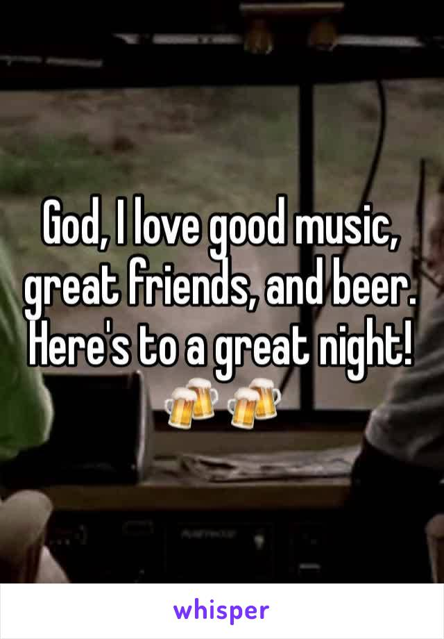 God, I love good music, great friends, and beer. Here's to a great night! 🍻🍻