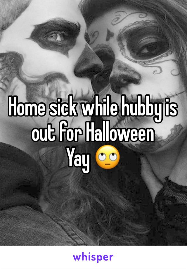 Home sick while hubby is out for Halloween  Yay 🙄