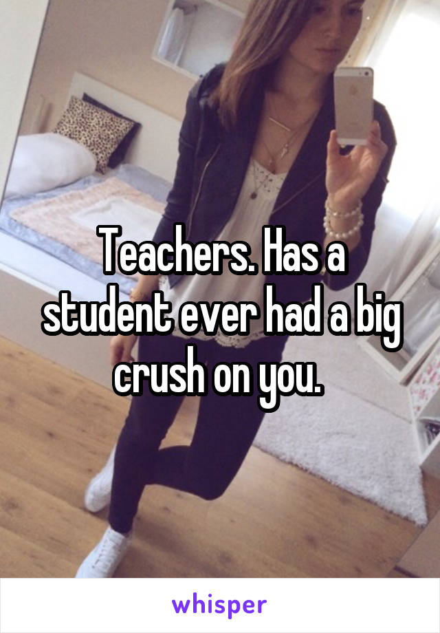 Teachers. Has a student ever had a big crush on you.