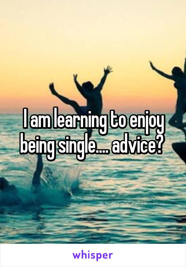 I am learning to enjoy being single.... advice?