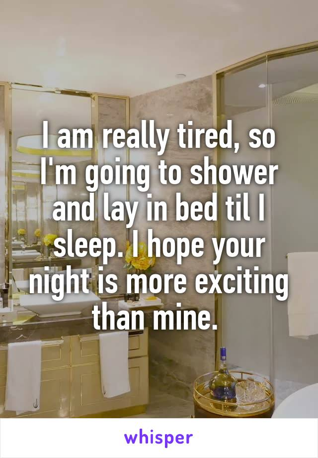 I am really tired, so I'm going to shower and lay in bed til I sleep. I hope your night is more exciting than mine.