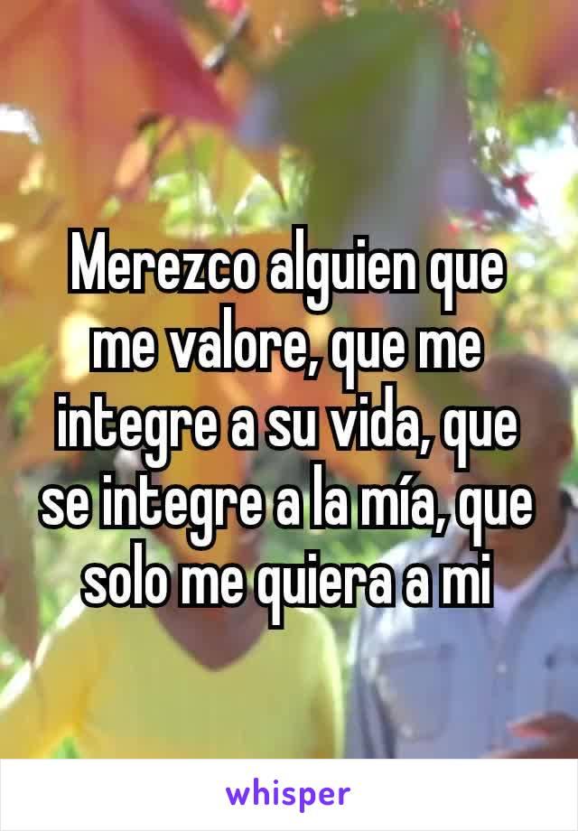 Merezco alguien que me valore, que me integre a su vida, que se integre a la mía, que solo me quiera a mi
