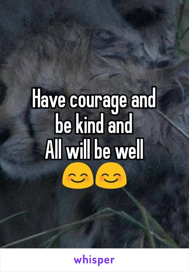 Have courage and  be kind and  All will be well 😊😊