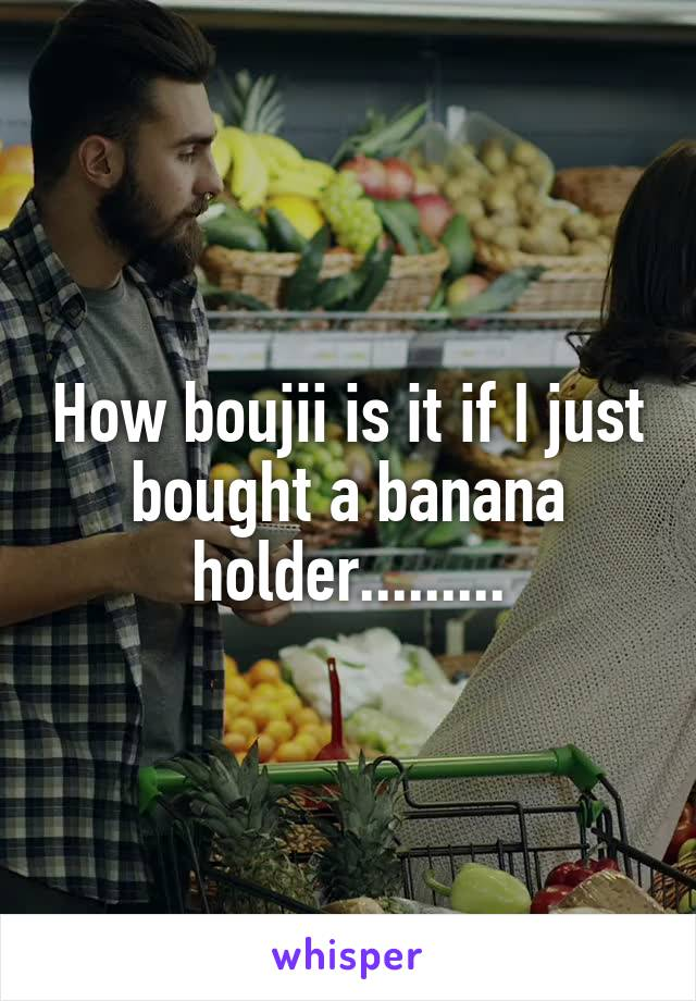 How boujii is it if I just bought a banana holder.........