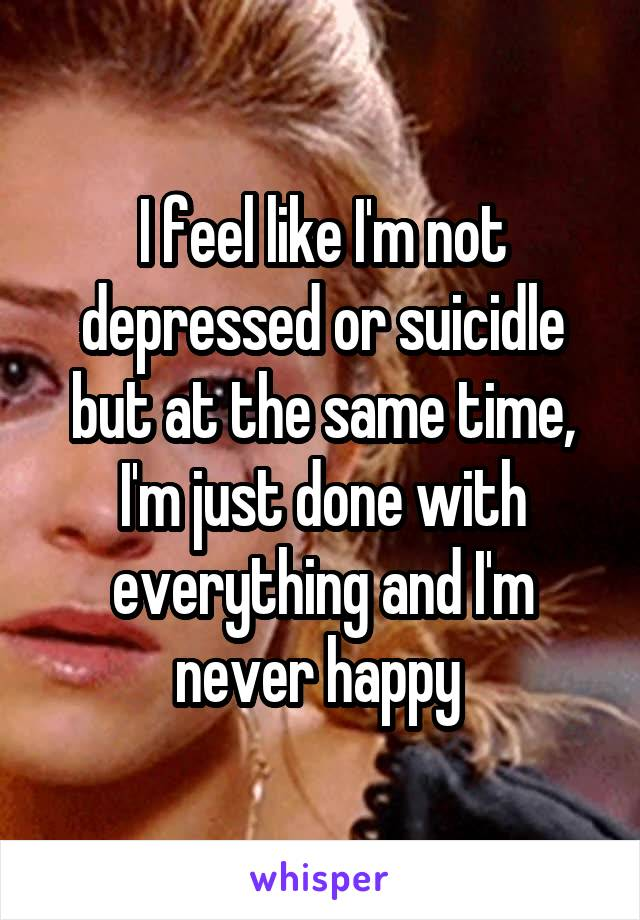 I feel like I'm not depressed or suicidle but at the same time, I'm just done with everything and I'm never happy