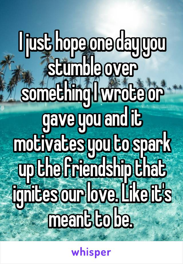 I just hope one day you stumble over something I wrote or gave you and it motivates you to spark up the friendship that ignites our love. Like it's meant to be.