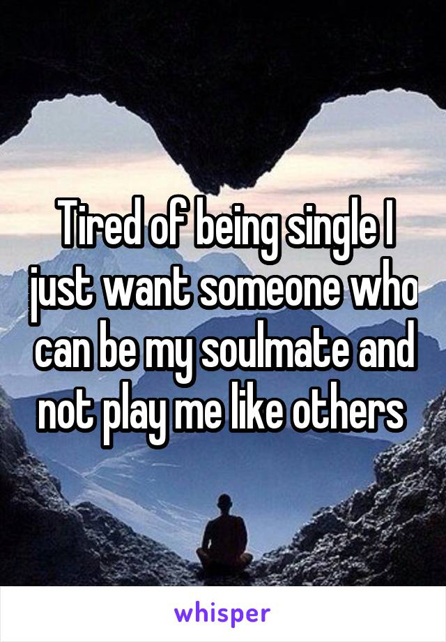 Tired of being single I just want someone who can be my soulmate and not play me like others