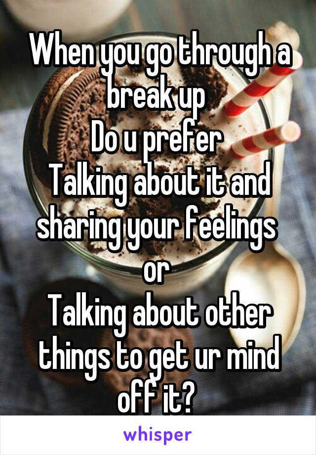 When you go through a break up  Do u prefer  Talking about it and sharing your feelings  or  Talking about other things to get ur mind off it?