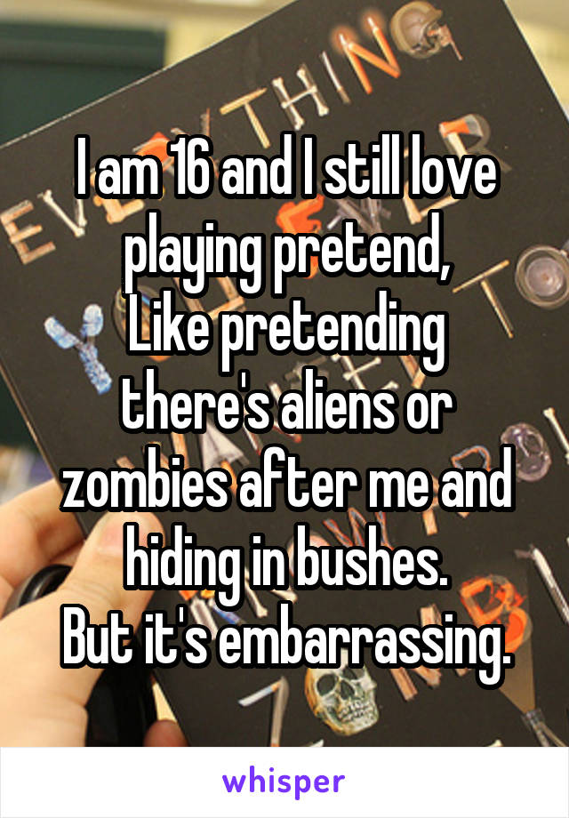 I am 16 and I still love playing pretend, Like pretending there's aliens or zombies after me and hiding in bushes. But it's embarrassing.