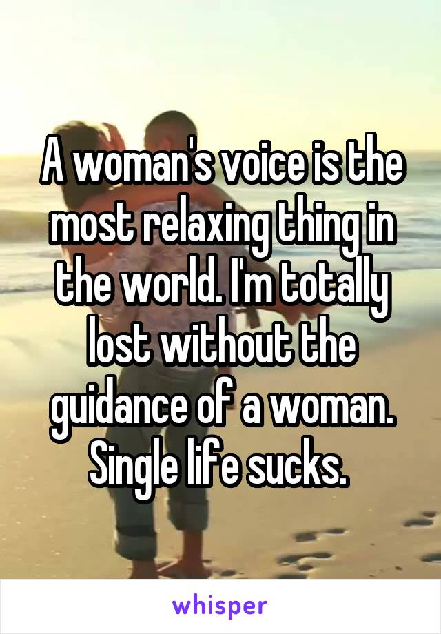 A woman's voice is the most relaxing thing in the world. I'm totally lost without the guidance of a woman. Single life sucks.