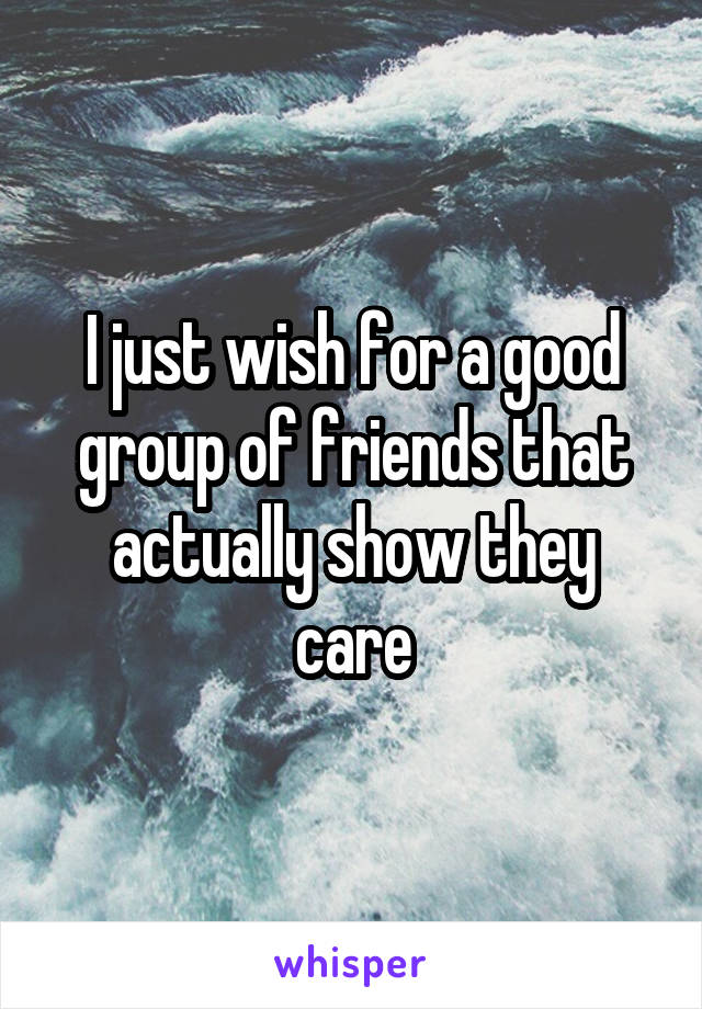 I just wish for a good group of friends that actually show they care
