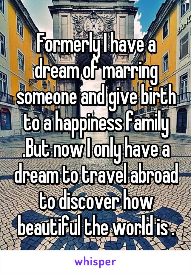 Formerly I have a dream of marring someone and give birth to a happiness family .But now I only have a dream to travel abroad to discover how beautiful the world is .