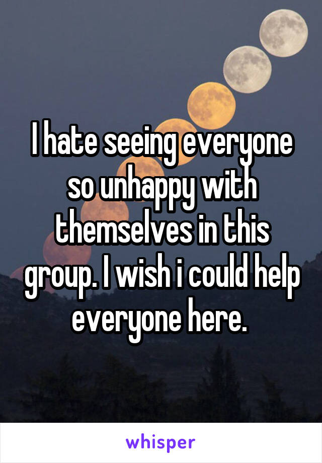 I hate seeing everyone so unhappy with themselves in this group. I wish i could help everyone here.