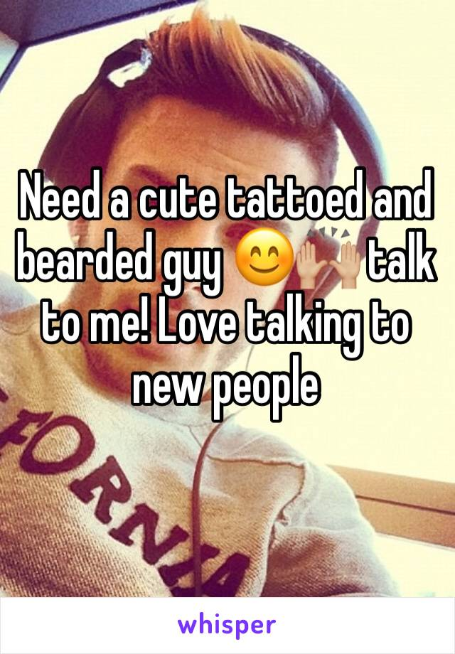 Need a cute tattoed and bearded guy 😊🙌🏼 talk to me! Love talking to new people