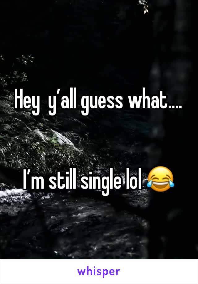 Hey  y'all guess what....   I'm still single lol 😂
