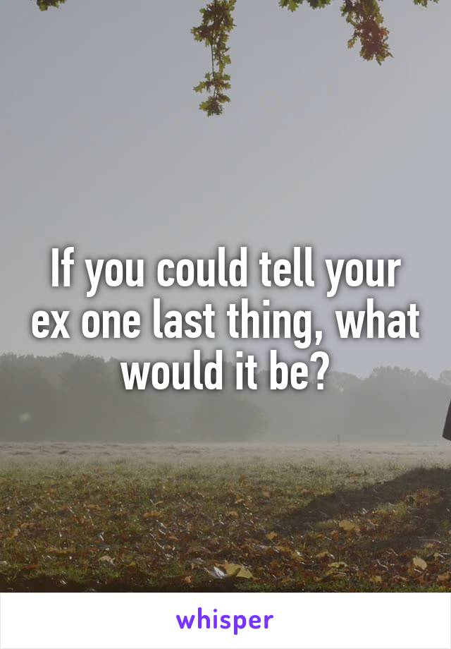 If you could tell your ex one last thing, what would it be?