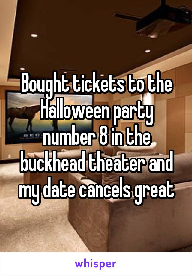 Bought tickets to the Halloween party number 8 in the buckhead theater and my date cancels great
