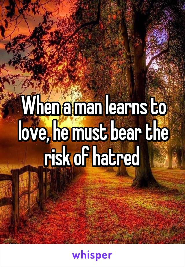 When a man learns to love, he must bear the risk of hatred
