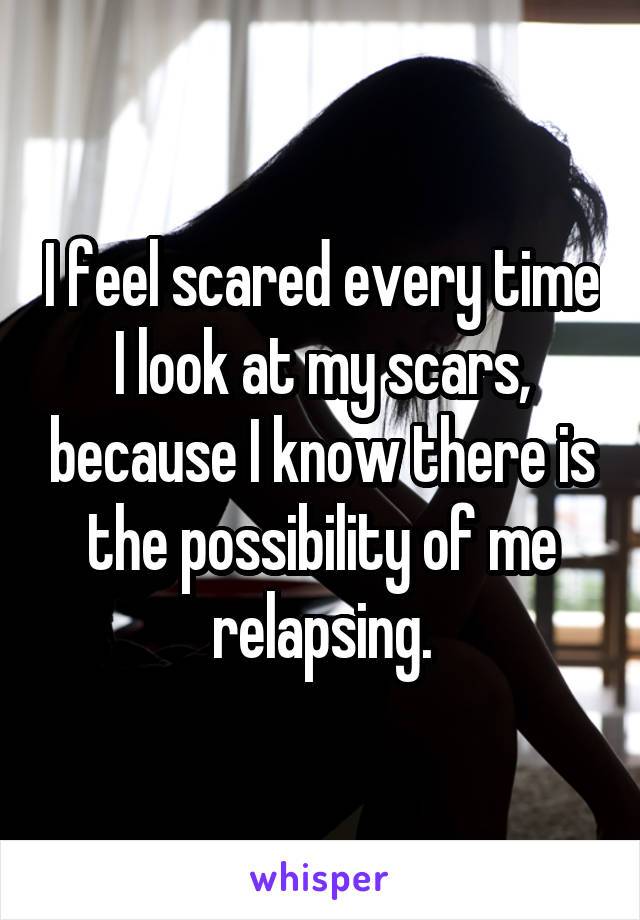I feel scared every time I look at my scars, because I know there is the possibility of me relapsing.
