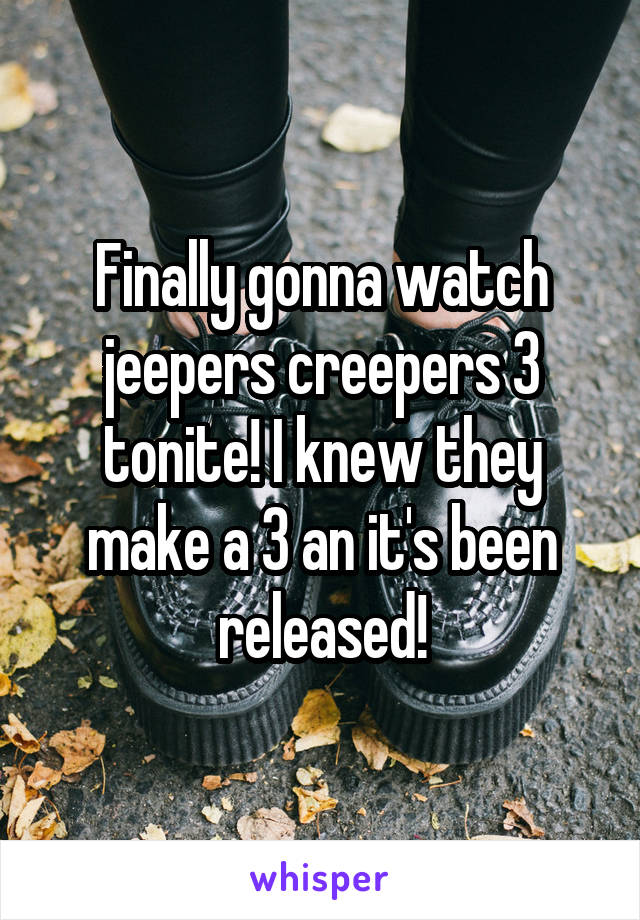 Finally gonna watch jeepers creepers 3 tonite! I knew they make a 3 an it's been released!
