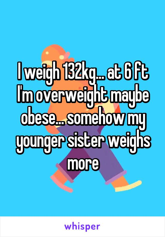 I weigh 132kg... at 6 ft I'm overweight maybe obese... somehow my younger sister weighs more
