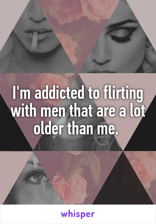I'm addicted to flirting with men that are a lot older than me.