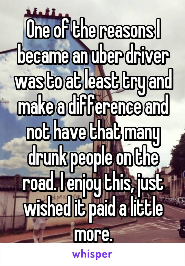 One of the reasons I became an uber driver was to at least try and make a difference and not have that many drunk people on the road. I enjoy this, just wished it paid a little more.