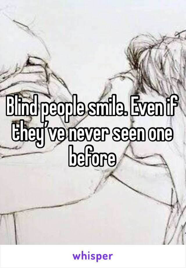 Blind people smile. Even if they've never seen one before