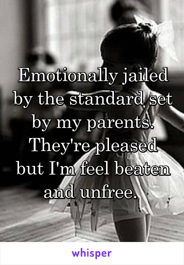 Emotionally jailed by the standard set by my parents. They're pleased but I'm feel beaten and unfree.