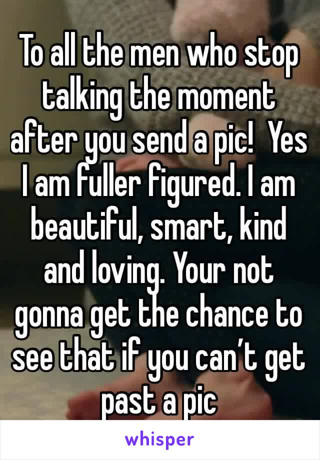 To all the men who stop talking the moment after you send a pic!  Yes I am fuller figured. I am beautiful, smart, kind and loving. Your not gonna get the chance to see that if you can't get past a pic