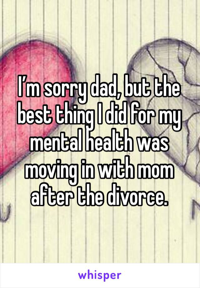 I'm sorry dad, but the best thing I did for my mental health was moving in with mom after the divorce.