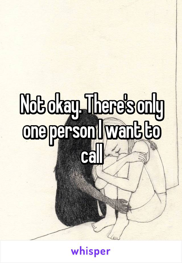 Not okay. There's only one person I want to call