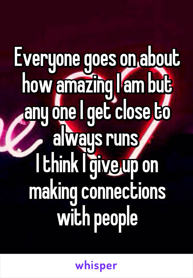 Everyone goes on about how amazing I am but any one I get close to always runs  I think I give up on making connections with people
