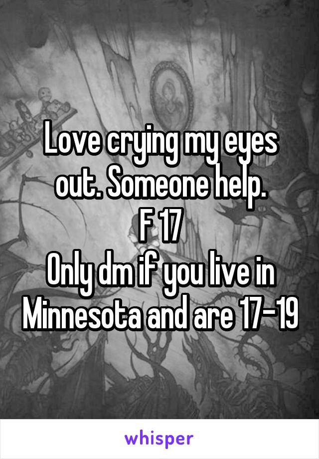 Love crying my eyes out. Someone help. F 17 Only dm if you live in Minnesota and are 17-19