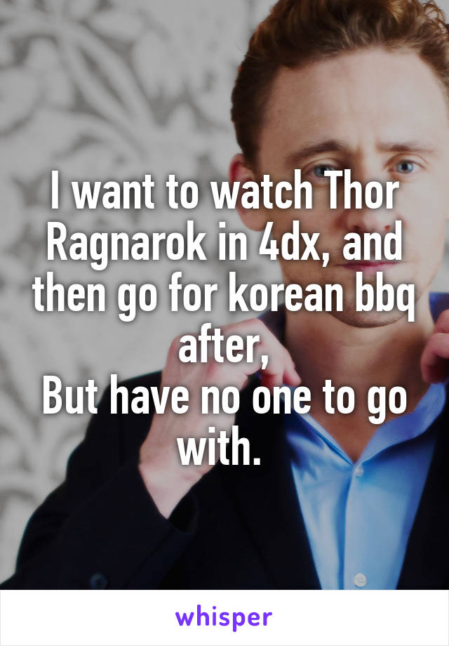 I want to watch Thor Ragnarok in 4dx, and then go for korean bbq after, But have no one to go with.