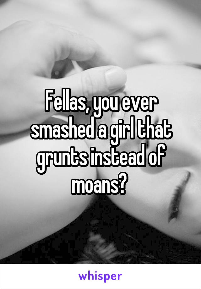 Fellas, you ever smashed a girl that grunts instead of moans?