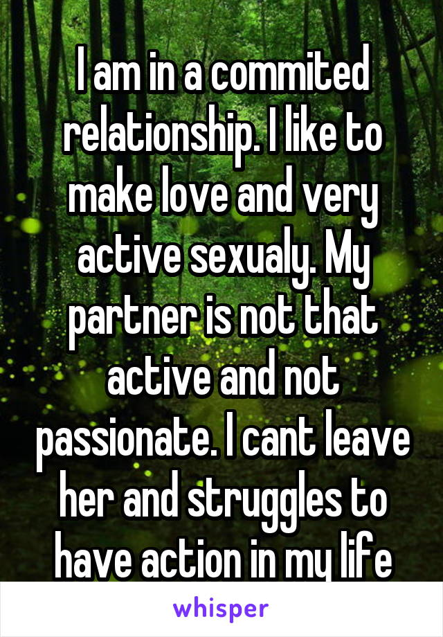 I am in a commited relationship. I like to make love and very active sexualy. My partner is not that active and not passionate. I cant leave her and struggles to have action in my life