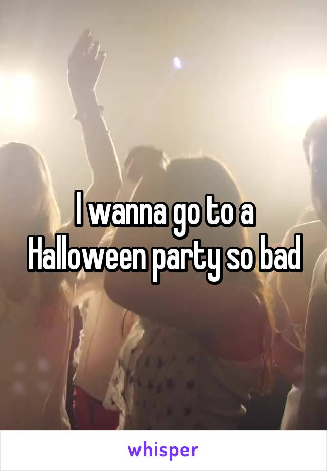 I wanna go to a Halloween party so bad