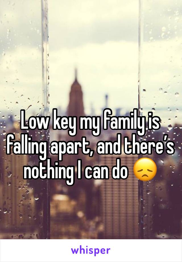 Low key my family is falling apart, and there's nothing I can do 😞