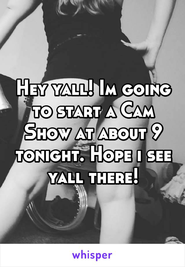 Hey yall! Im going to start a Cam Show at about 9 tonight. Hope i see yall there!