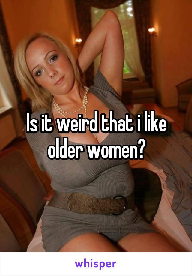 Is it weird that i like older women?