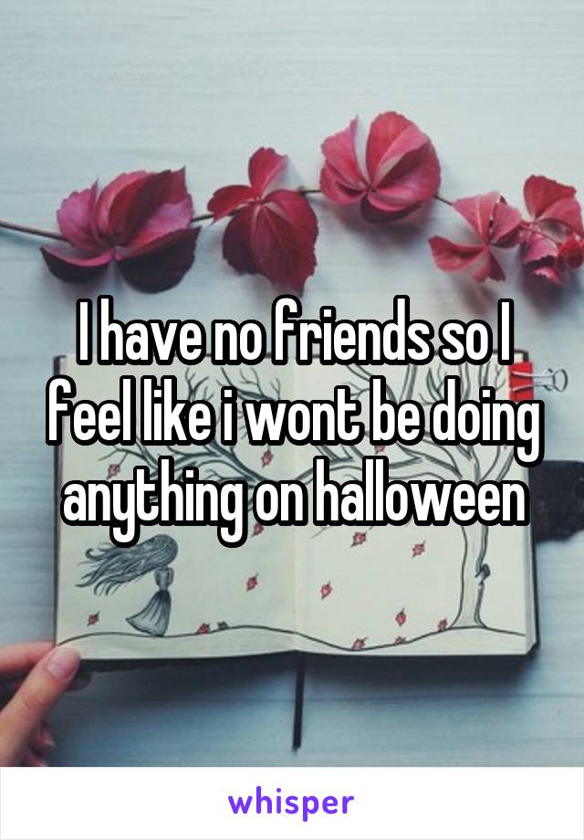 I have no friends so I feel like i wont be doing anything on halloween