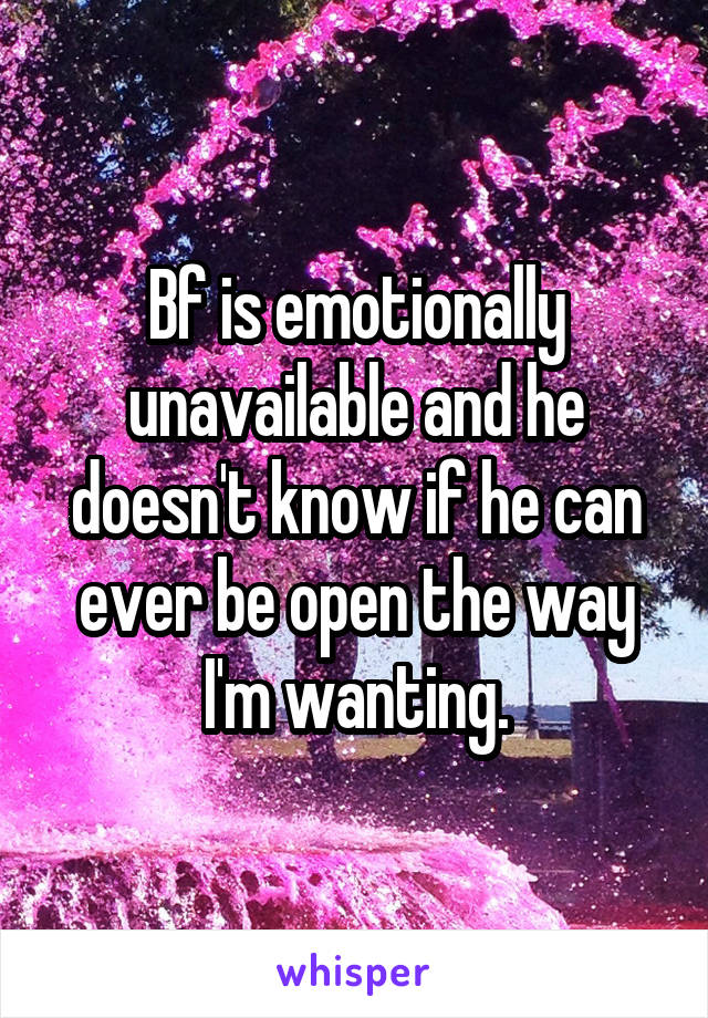 Bf is emotionally unavailable and he doesn't know if he can ever be open the way I'm wanting.