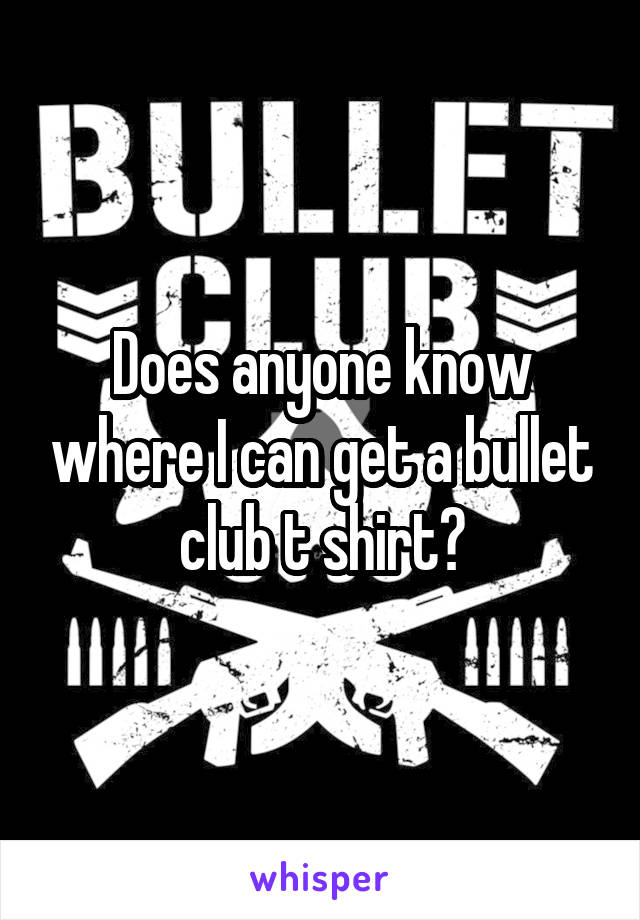Does anyone know where I can get a bullet club t shirt?