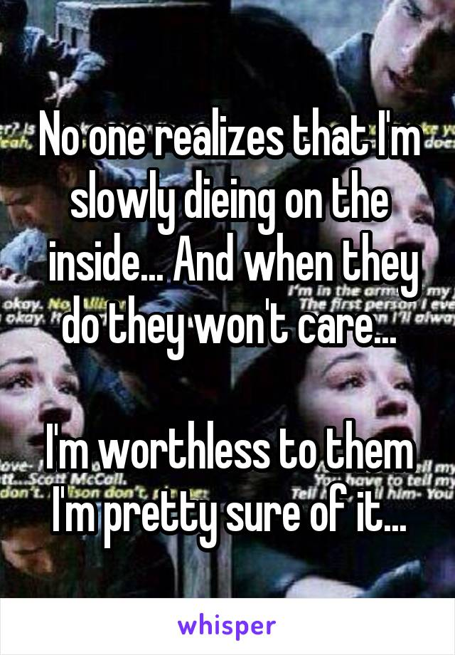 No one realizes that I'm slowly dieing on the  inside... And when they do they won't care...  I'm worthless to them I'm pretty sure of it...