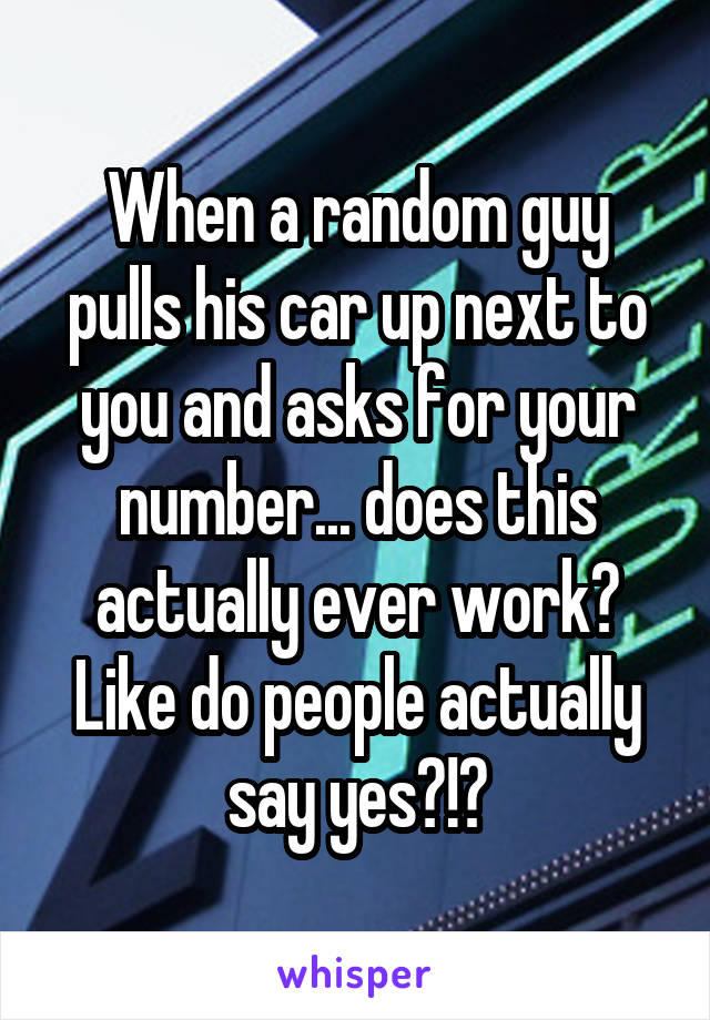 When a random guy pulls his car up next to you and asks for your number... does this actually ever work? Like do people actually say yes?!?