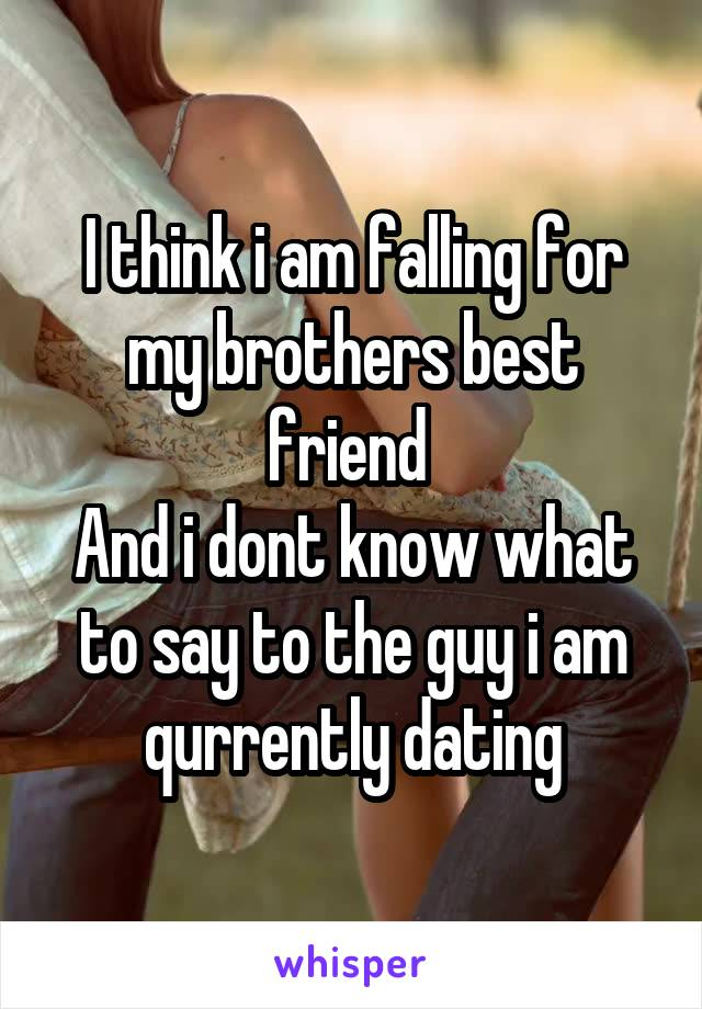 I think i am falling for my brothers best friend  And i dont know what to say to the guy i am qurrently dating