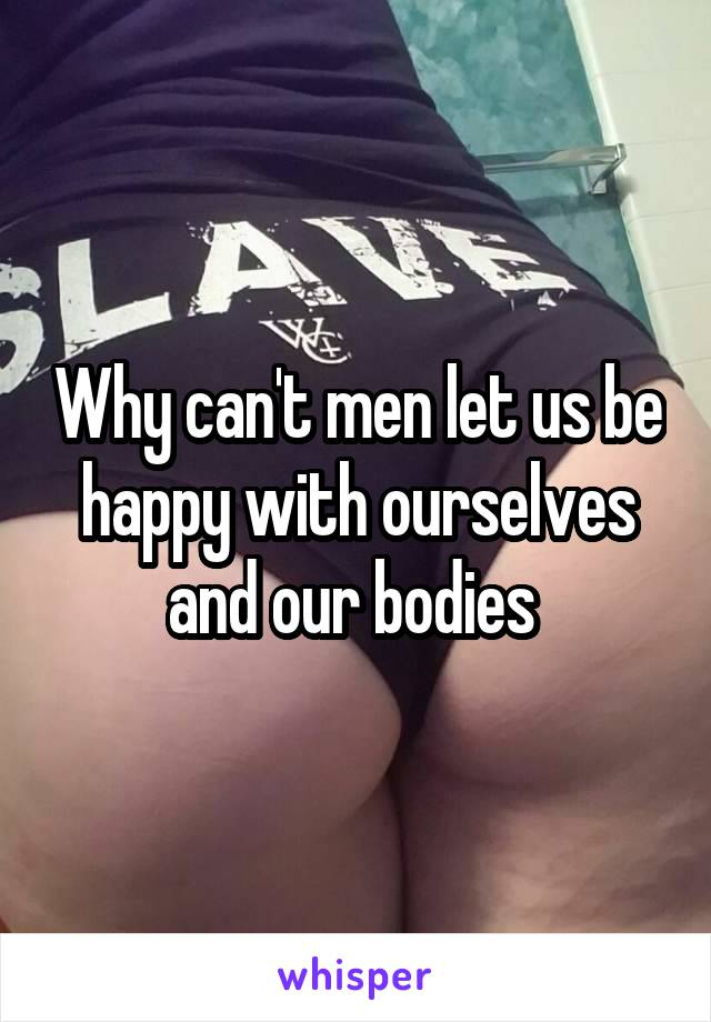 Why can't men let us be happy with ourselves and our bodies