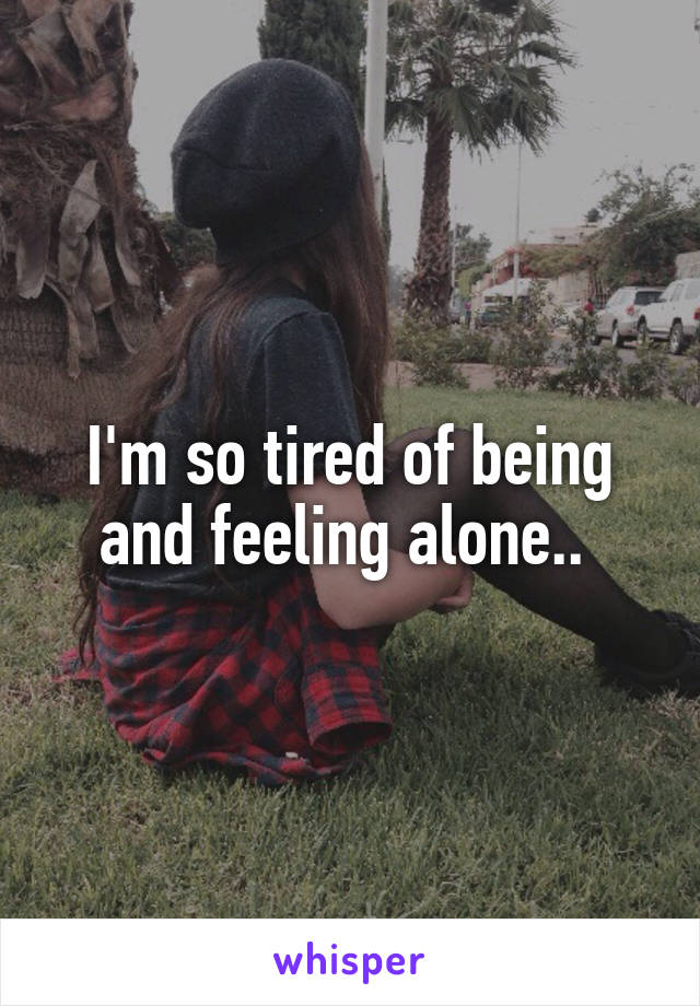I'm so tired of being and feeling alone..