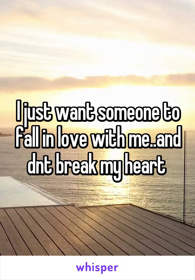I just want someone to fall in love with me..and dnt break my heart